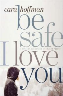 Be Safe I Love You - Cara Hoffman