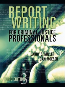 Report Writing for Criminal Justice Professionals - Larry S. Miller, John T. Whitehead