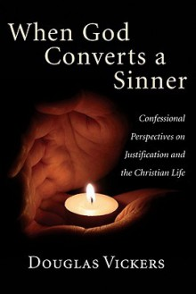 When God Converts a Sinner: Confessional Perspectives on Justification and the Christian Life - Douglas Vickers