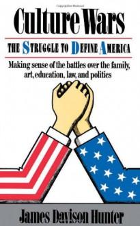 Culture Wars: The Struggle To Control The Family, Art, Education, Law, And Politics In America - James Davison Hunter