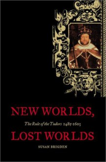 New Worlds, Lost Worlds: The Rule of the Tudors, 1485-1603 - Susan Brigden