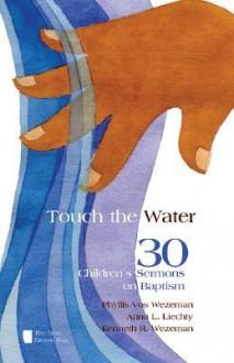 Touch the Water: 30 Children's Sermons on Baptism - Phyllis Vos Wezeman, Anna L. Liechty, Kenneth R. Wezeman