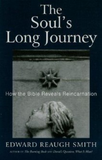 The Soul's Long Journey: How the Bible Reveals Reincarnation - Edward Reaugh Smith
