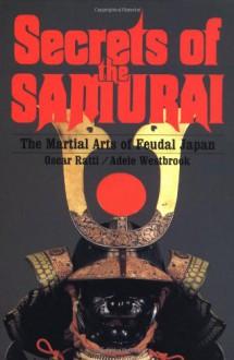 Secrets of the Samurai: The Martial Arts of Feudal Japan - Oscar Ratti, Adele Westbrook
