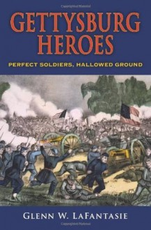 Gettysburg Heroes: Perfect Soldiers, Hallowed Ground - Glenn W. LaFantasie