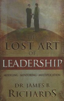 The Lost Art of Leadership: Modeling-Mentoring-Multiplication [With Excerpt from Ultimate Leadership Training Course] - James B. Richards