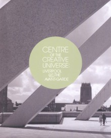 Centre of the Creative Universe: Liverpool and the Avant-garde - Christoph Grunenberg, Christoph Grunenberg