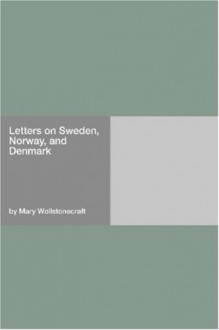 Letters on Sweden, Norway, and Denmark - Mary Wollstonecraft