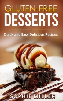Gluten-Free Desserts: Quick and Easy Delicious Desserts - Sophie Miller
