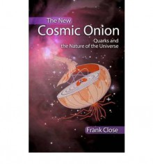 The Cosmic Onion: Quarks And The Nature Of The Universe - F.E. Close