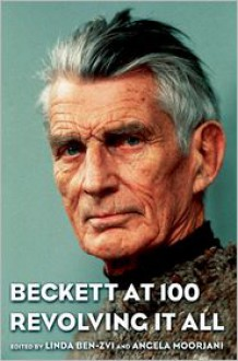 Beckett at 100: Revolving It All: Revolving It All - Linda Ben-Zvi, Angela Moorjani
