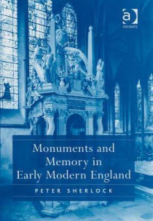 Monuments and Memory in Early Modern England - Peter Sherlock