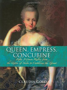 Queen, Empress, Concubine: Fifty Women Rulers from the Queen of Sheba to Catherine the Great - Claudia Gold