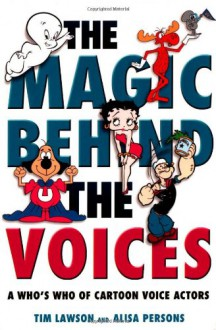 The Magic Behind the Voices: A Who's Who of Cartoon Voice Actors - Tim Lawson;Alisa Persons