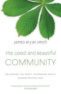 The Good and Beautiful Community: Following the Spirit, Extending Grace, Demonstrating Love - James Bryan Smith