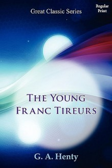 The Young Franc Tireurs - G.A. Henty