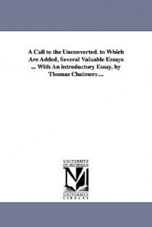 A Call to the Unconverted. to Which Are Added, Several Valuable Essays ... with an Introductory Essay, by Thomas Chalmers ... - Thomas Chalmers, Richard Baxter