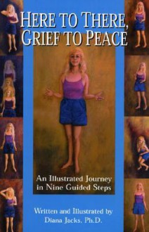 Here to There, Grief to Peace: An Illustrated Journey in Nine Guided Steps - Diana Jacks