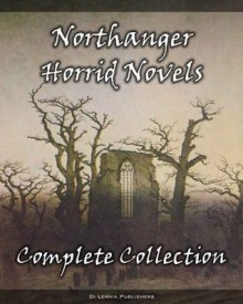 The Complete Northanger Horrid Novel Collection (9 Books of Gothic Romance and Horror) - Eliza Parsons,Ann Radcliffe,Ludwig Flammenberg,Marquis de Grosse,Francis Lotham,Regina Maria, Roche,Eleanor Sleath,M. Mataev