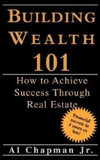 Building Wealth 101 - How to Achieve Sucess Through Real Estate - Al Chapman Jr.