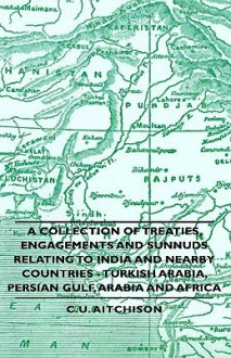 A Collection of Treaties, Engagements and Sunnuds Relating to India and Nearby Countries - Turkish Arabia, Persian Gulf, Arabia and Africa - C.U. Aitchison