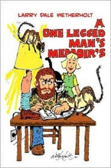 A One Legged Man's Memoirs - Larry Dale Wetherholt