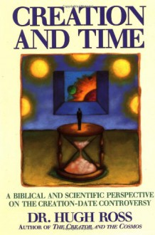 Creation and Time: A Biblical and Scientific Perspective on the Creation-Date Controversy - Hugh Ross