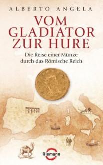 Vom Gladiator zur Hure: Die Reise einer Münze durch das Römische Reich (German Edition) - Alberto Angela, Elisabeth Liebl