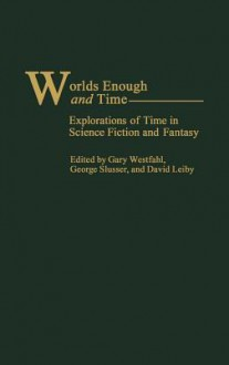 Worlds Enough and Time: Explorations of Time in Science Fiction and Fantasy - David Leiby