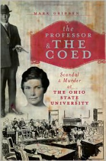 The Professor & the Coed: Scandal & Murder at the Ohio State University - Mark Gribben