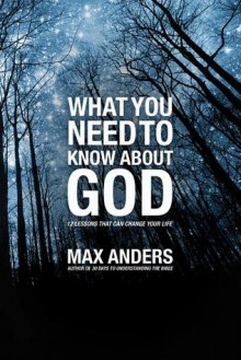 What You Need to Know about God: 12 Lessons That Can Change Your Life - Max E. Anders