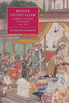 Before Orientalism: London's Theatre of the East, 1576 1626 - Richmond Barbour