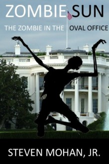 Zombie Sun: The Zombie in the Oval Office - Steven Mohan Jr.