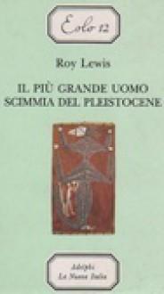 Il più grande uomo scimmia del Pleistocene - Roy Lewis, Carlo Brera, Marisa Mazzi