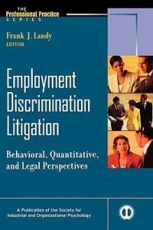 Employment Discrimination Litigation: Behavioral, Quantitative, and Legal Perspectives - Landy, Frank J. Landy, Eduardo Salas