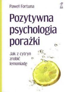 Pozytywna psychologia porażki. Jak z cytryn zrobić lemoniadę. - Paweł Fortuna