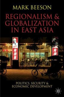 Regionalism and Globalization in East Asia: Politics, Security and Economic Development - Mark Beeson