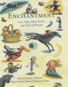 Enchantment: Fairy Tales, Ghost Stories And Tales Of Wonder - Kevin Crossley-Holland, Emma Chichester Clark