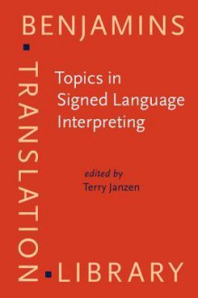 Topics in Signed Language Interpreting: Theory and practice (Benjamins Translation Library) - Terry Janzen