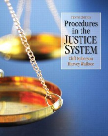 Procedures in the Justice System (10th Edition) - Cliff Roberson, Harvey Wallace