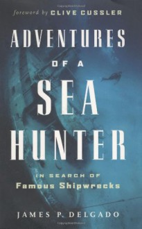 Adventures of a Sea Hunter: In Search of Famous Shipwrecks - Clive Cussler,James P. Delgado