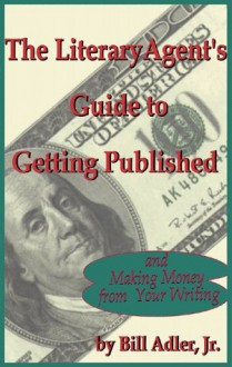 The Literary Agent's Guide to Getting Published And Making Money from Your Writing - Bill Adler Jr.