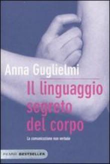 Il Linguaggio Segreto Del Corpo: [La Comunicazione Non Verbale) - Anna Guglielmi