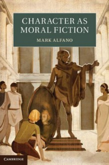 Character as Moral Fiction - Professor Mark Alfano