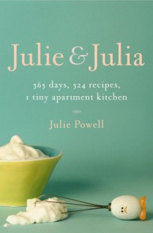 Julie and Julia : 365 Days, 524 Recipes, 1 Tiny Apartment Kitchen - Julie Powell