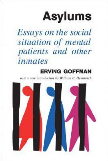 Asylums: Essays on the Social Situation of Mental Patients and Other Inmates - Erving Goffman, William Helmreich