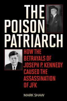 The Poison Patriarch: How the Betrayals of Joseph P. Kennedy Caused the Assassination of JFK - Mark Shaw