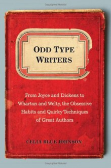 Odd Type Writers: From Joyce and Dickens to Wharton and Welty, the Obsessive Habits and Quirky Techniques of Great Authors - Celia Blue Johnson