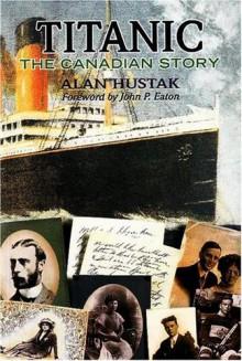 Titanic: The Canadian Story - Alan Hustak, John P. Eaton
