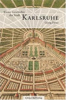 Kleine Geschichte der Stadt Karlsruhe - Georg Patzer